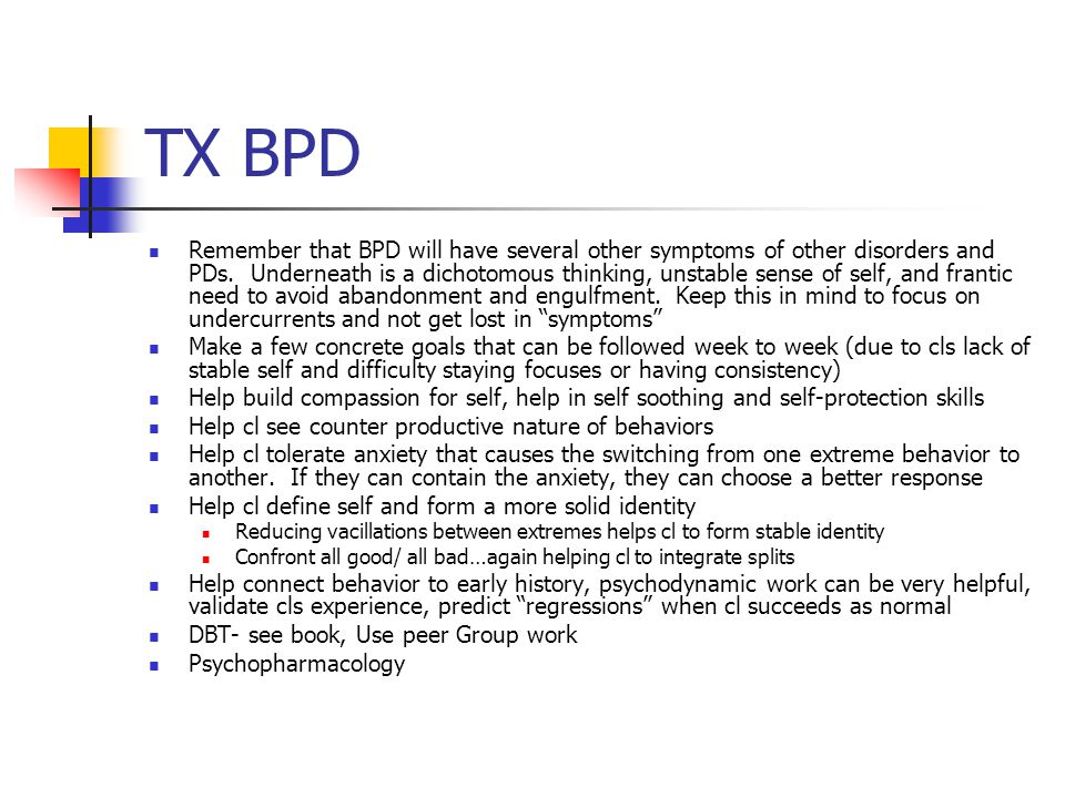 TX BPD Remember that BPD will have several other symptoms of other disorders and PDs. Underneath is a dichotomous thinking, unstable sense of self, an