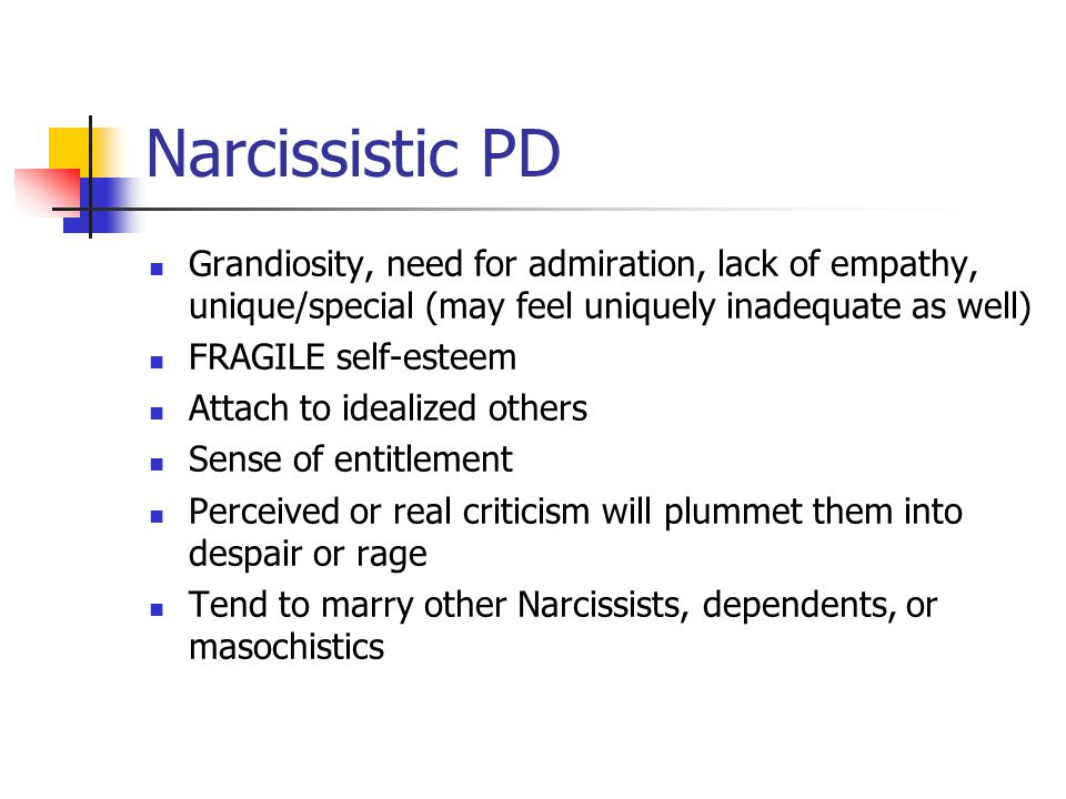 Narcissistic PD Grandiosity, need for admiration, lack of empathy, unique/special (may feel uniquely inadequate as well) FRAGILE self-esteem Attach to