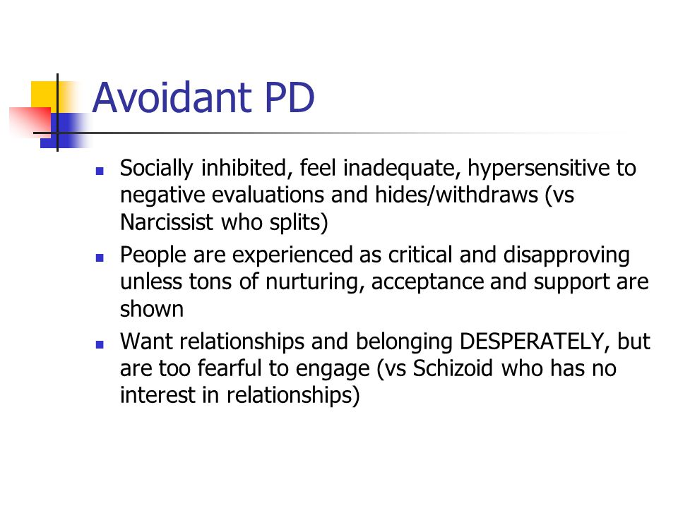 Avoidant PD Socially inhibited, feel inadequate, hypersensitive to negative evaluations and hides/withdraws (vs Narcissist who splits) People are expe