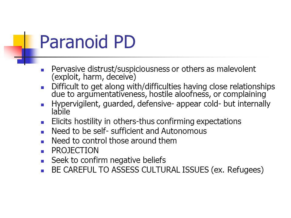 Paranoid PD Pervasive distrust/suspiciousness or others as malevolent (exploit, harm, deceive) Difficult to get along with/difficulties having close r