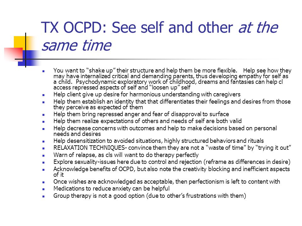 "TX OCPD: See self and other at the same time You want to ""shake up"" their structure and help them be more flexible. Help see how they may have interna"