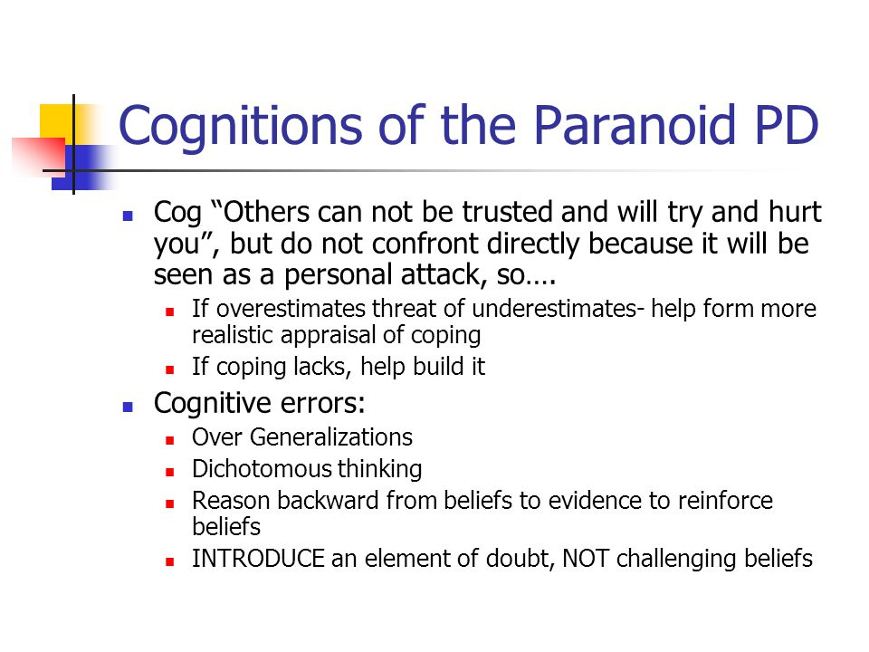 "Cognitions of the Paranoid PD Cog ""Others can not be trusted and will try and hurt you"", but do not confront directly because it will be seen as a per"