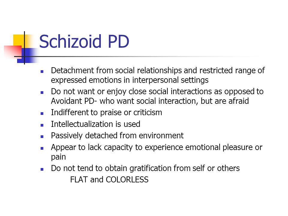 Schizoid PD Detachment from social relationships and restricted range of expressed emotions in interpersonal settings Do not want or enjoy close socia