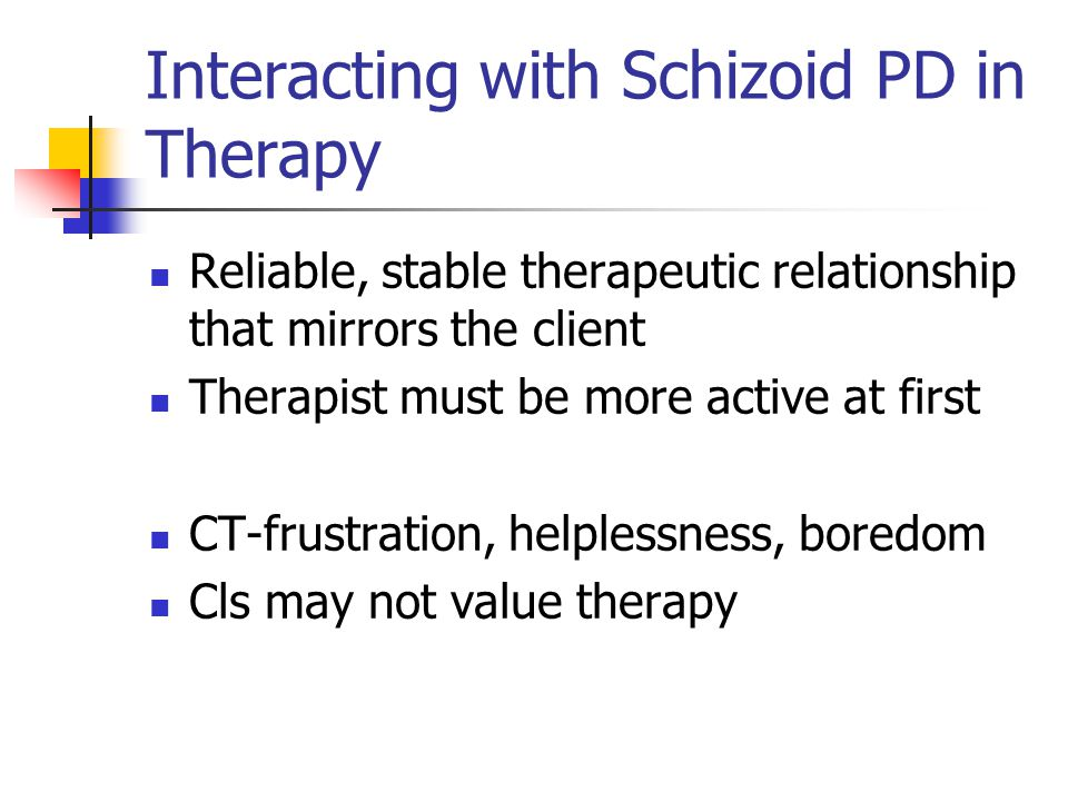 Interacting with Schizoid PD in Therapy Reliable, stable therapeutic relationship that mirrors the client Therapist must be more active at first CT-fr