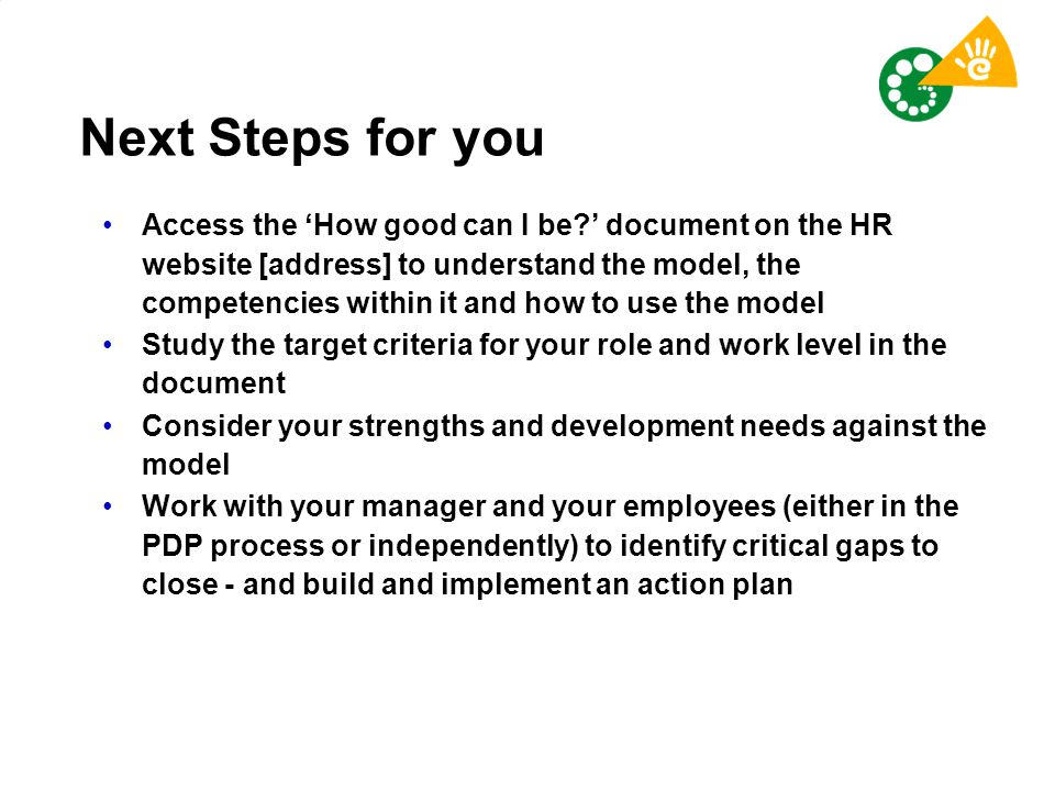 Next Steps for you Access the 'How good can I be?' document on the HR website [address] to understand the model, the competencies within it and how to