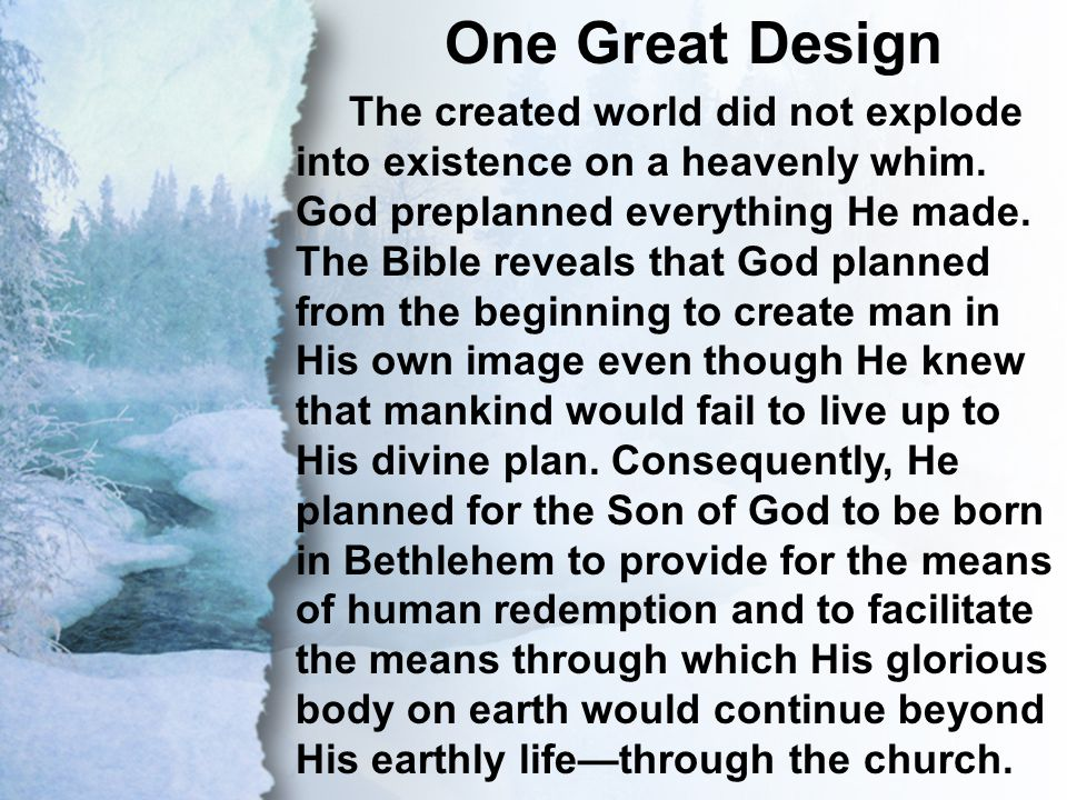 II. One Great Design One Great Design The created world did not explode into existence on a heavenly whim. God preplanned everything He made. The Bibl