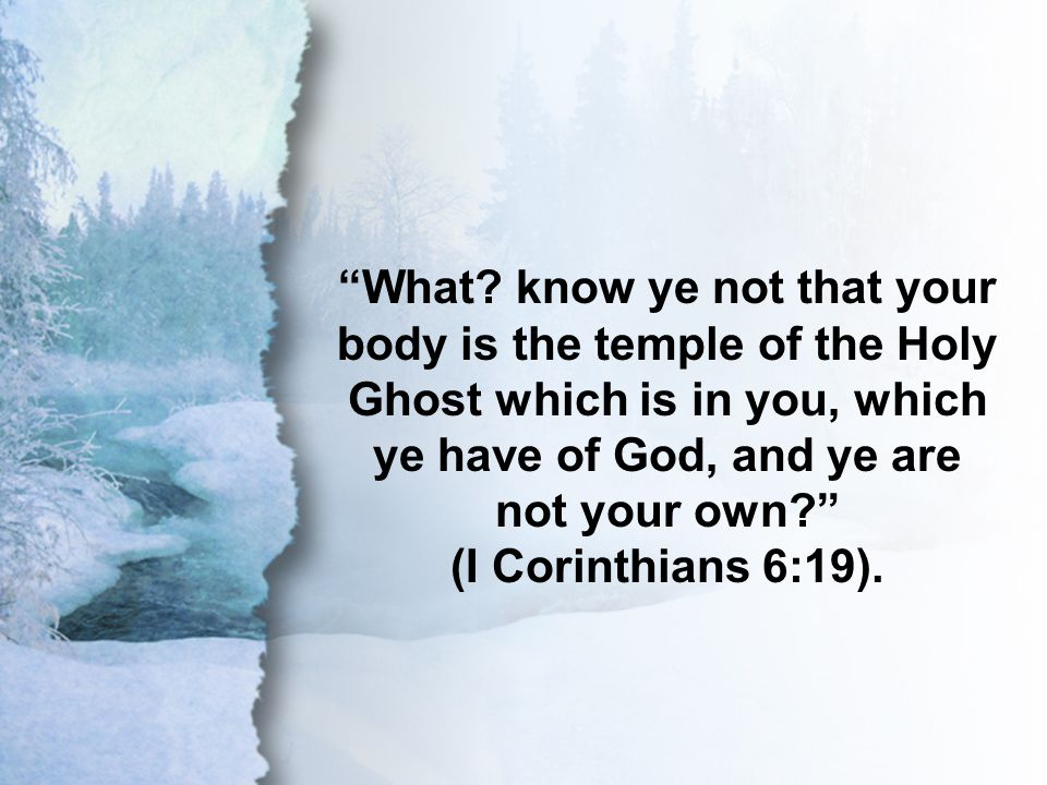 "I Corinthians 6:19 ""What? know ye not that your body is the temple of the Holy Ghost which is in you, which ye have of God, and ye are not your own?"""