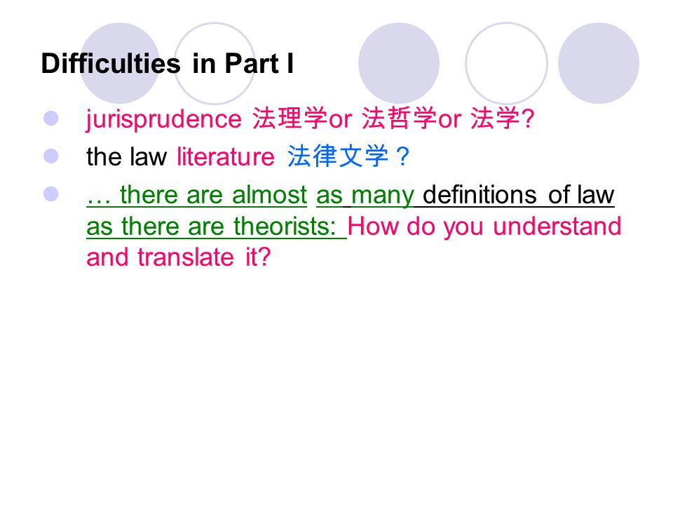 Difficulties in Part I jurisprudence 法理学 or 法哲学 or 法学 ? the law literature 法律文学? … there are almost as many definitions of law as there are theorists: