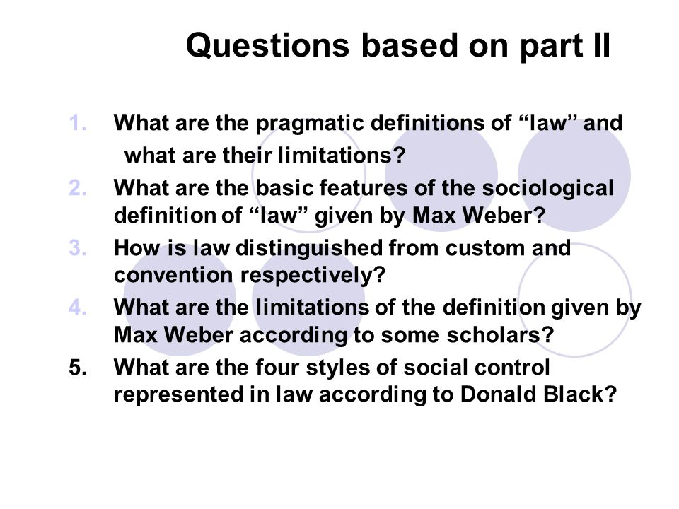 """Questions based on part II 1.What are the pragmatic definitions of """"law"""" and what are their limitations? 2.What are the basic features of the sociolog"""