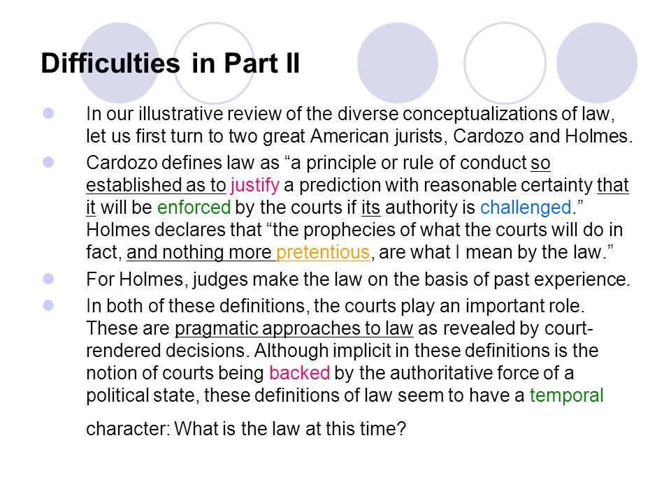 Difficulties in Part II In our illustrative review of the diverse conceptualizations of law, let us first turn to two great American jurists, Cardozo