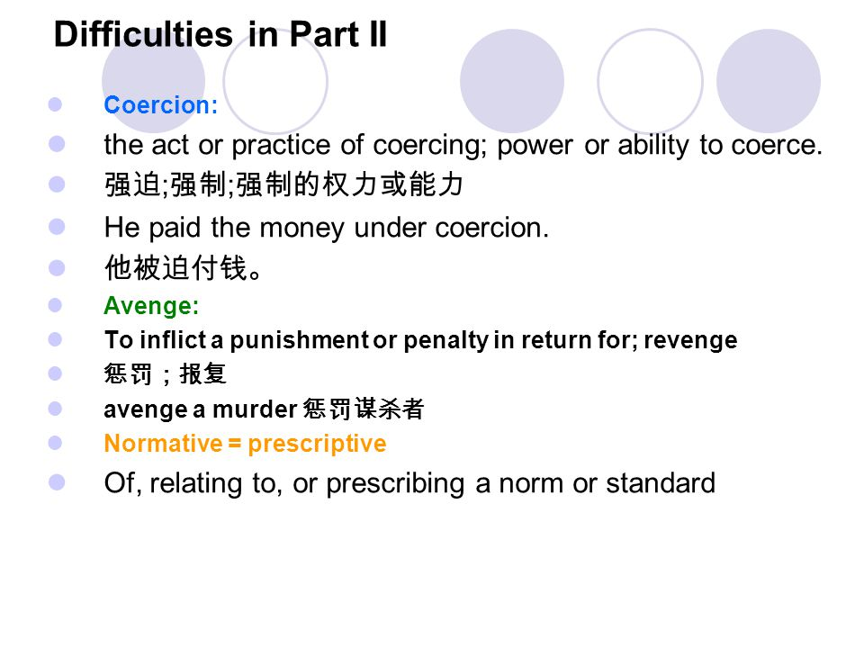 Difficulties in Part II Coercion: the act or practice of coercing; power or ability to coerce. 强迫 ; 强制 ; 强制的权力或能力 He paid the money under coercion. 他被