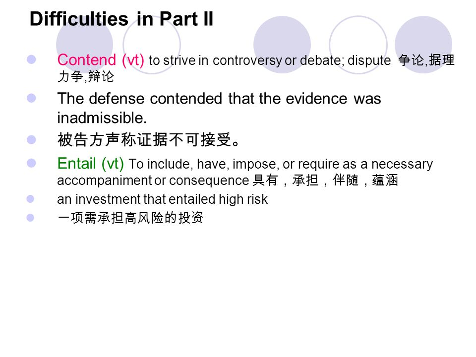 Difficulties in Part II Contend (vt) to strive in controversy or debate; dispute 争论, 据理 力争, 辩论 The defense contended that the evidence was inadmissibl