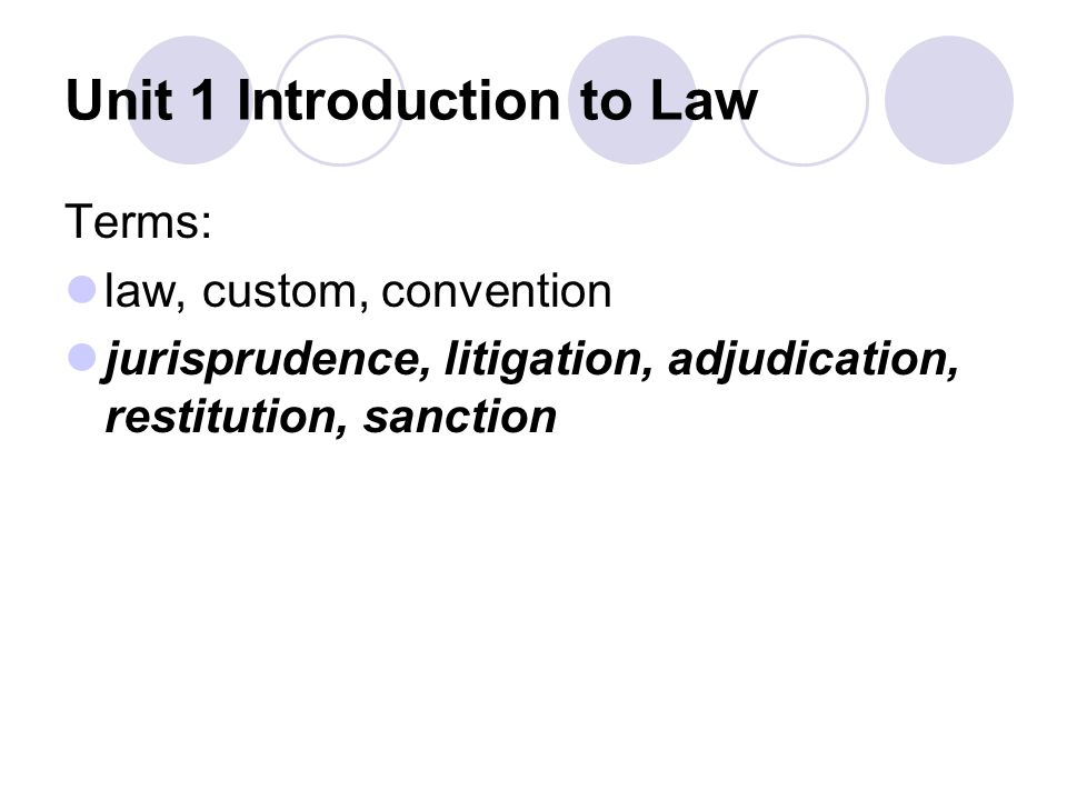 Unit 1 Introduction to Law Terms: law, custom, convention jurisprudence, litigation, adjudication, restitution, sanction