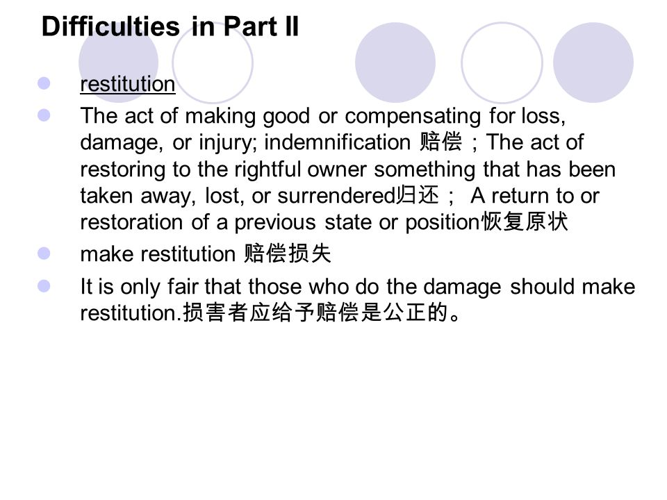 Difficulties in Part II restitution The act of making good or compensating for loss, damage, or injury; indemnification 赔偿; The act of restoring to th