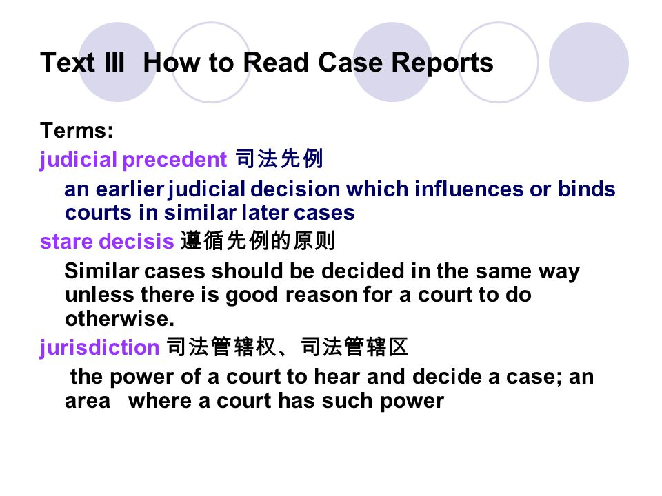 Text III How to Read Case Reports Terms: judicial precedent 司法先例 an earlier judicial decision which influences or binds courts in similar later cases
