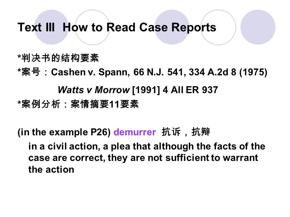 Text III How to Read Case Reports * 判决书的结构要素 * 案号: Cashen v. Spann, 66 N.J. 541, 334 A.2d 8 (1975) Watts v Morrow [1991] 4 All ER 937 * 案例分析:案情摘要 11 要
