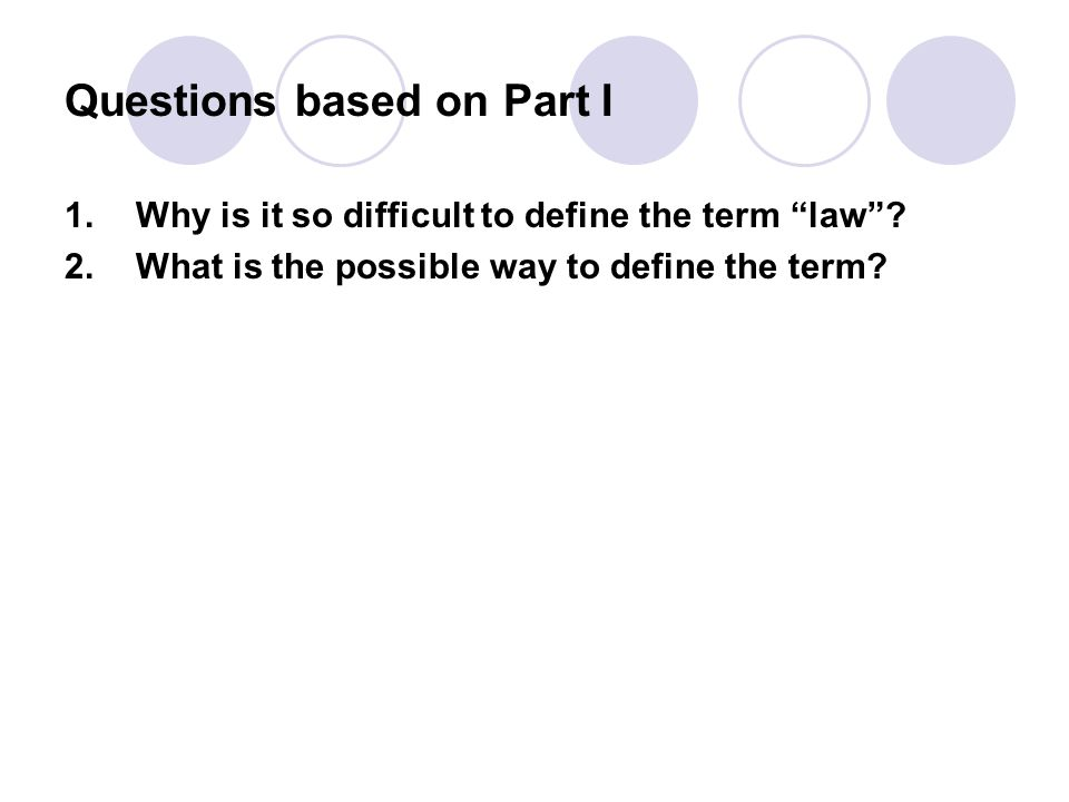 """Questions based on Part I 1. Why is it so difficult to define the term """"law""""? 2. What is the possible way to define the term?"""