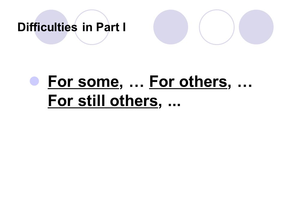 Difficulties in Part I For some, … For others, … For still others,...