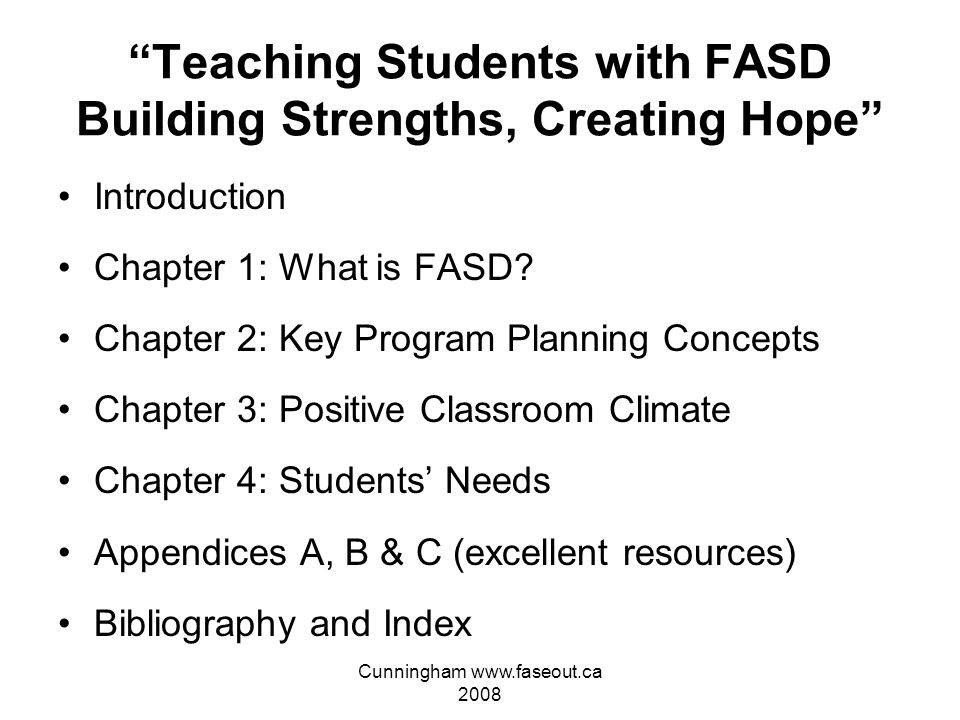 Cunningham www.faseout.ca 2008 Teaching Students with FASD Building Strengths, Creating Hope The following website is INVALUABLE: www.education.gov.ab.ca/k_12/specialneeds/fasd.asp Western Canada is light years ahead of us in all aspects of FASD understanding, prevention and intervention (education) Do not try to re-invent the wheel, go to the above Alberta website for the newest and best resource on successful education for students with FASD You may print for free – 165 pages in length