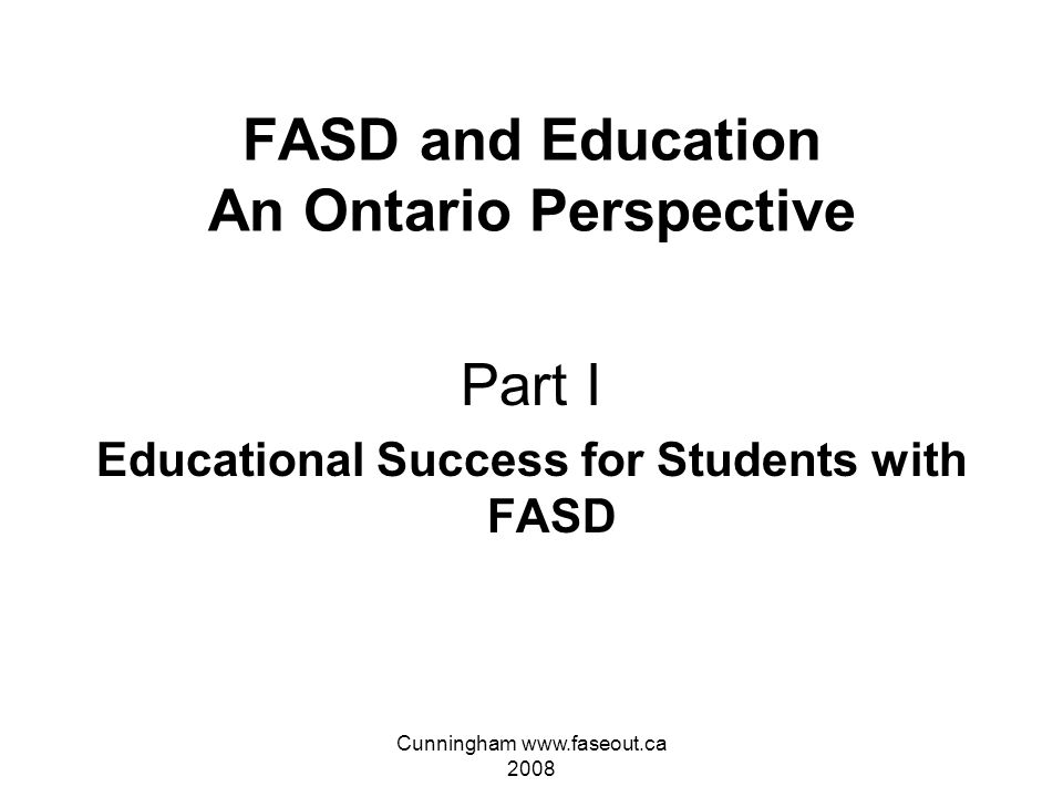 Cunningham www.faseout.ca 2008 FASD and Education An Ontario Perspective Part I-Educational Success for Students Affected by FASD Part II-Advocating Successfully within the School System