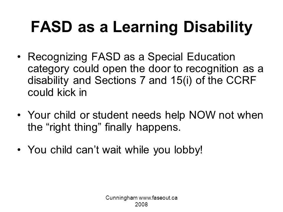 Cunningham www.faseout.ca 2008 FASD as a Learning Disability Governments are beginning to realize they definitely can not afford to recognize FASD which is almost twice as common as ASD and far more costly in the long run Recognizing FASD as a specific learning disability would open a Pandora's Box
