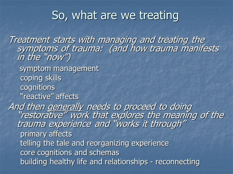"So, what are we treating Treatment starts with managing and treating the symptoms of trauma: (and how trauma manifests in the ""now"") symptom managemen"