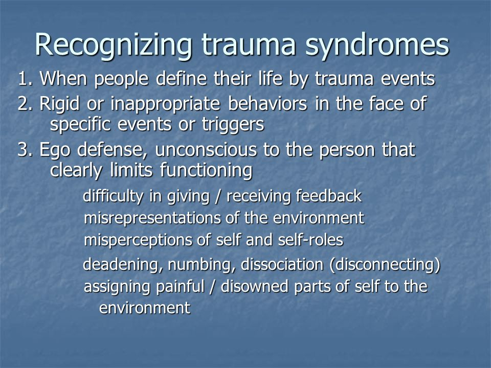 Recognizing trauma syndromes 1. When people define their life by trauma events 2. Rigid or inappropriate behaviors in the face of specific events or t