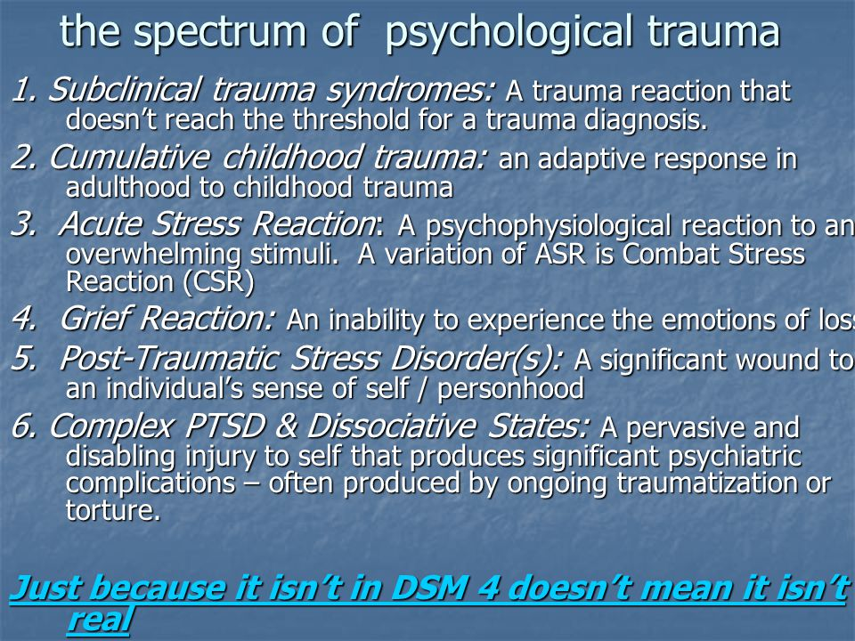 the spectrum of psychological trauma 1. Subclinical trauma syndromes: A trauma reaction that doesn't reach the threshold for a trauma diagnosis. 2. Cu