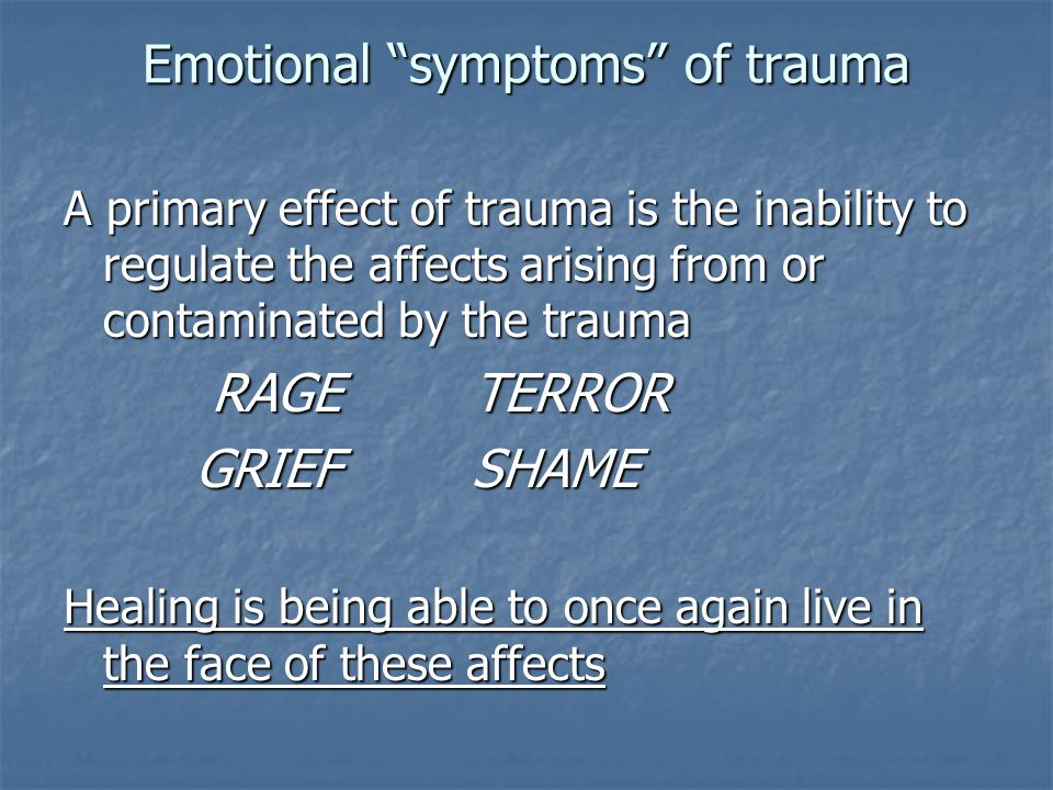 "Emotional ""symptoms"" of trauma A primary effect of trauma is the inability to regulate the affects arising from or contaminated by the trauma RAGE TER"