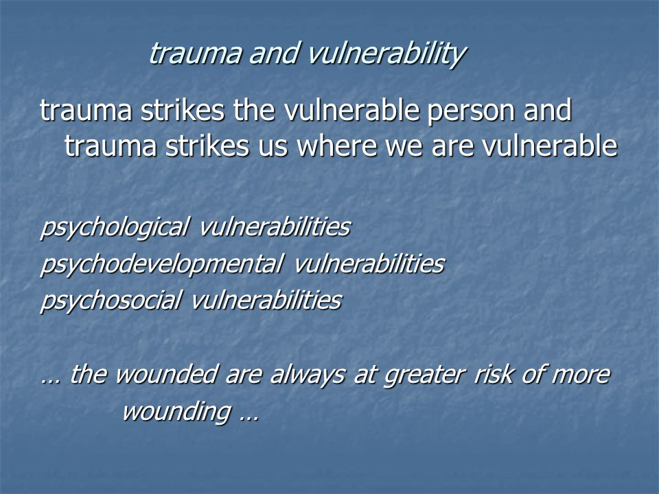 trauma and vulnerability trauma strikes the vulnerable person and trauma strikes us where we are vulnerable psychological vulnerabilities psychodevelopmental vulnerabilities psychosocial vulnerabilities … the wounded are always at greater risk of more wounding … wounding …