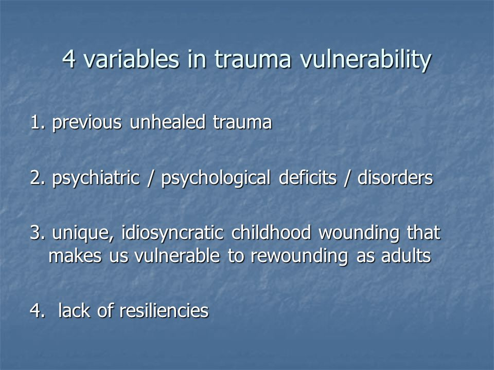4 variables in trauma vulnerability 1. previous unhealed trauma 2. psychiatric / psychological deficits / disorders 3. unique, idiosyncratic childhood