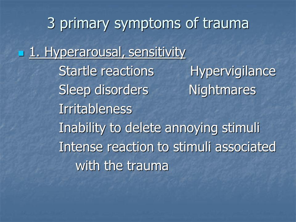 3 primary symptoms of trauma 1. Hyperarousal, sensitivity 1.