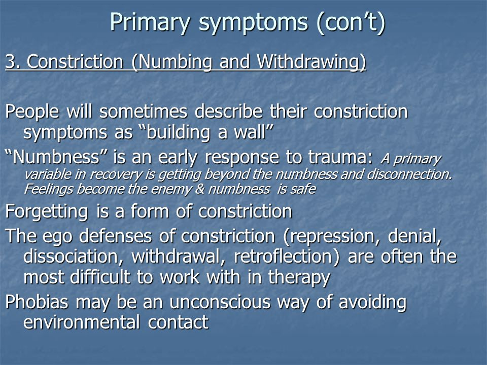 "Primary symptoms (con't) 3. Constriction (Numbing and Withdrawing) People will sometimes describe their constriction symptoms as ""building a wall"" ""Nu"