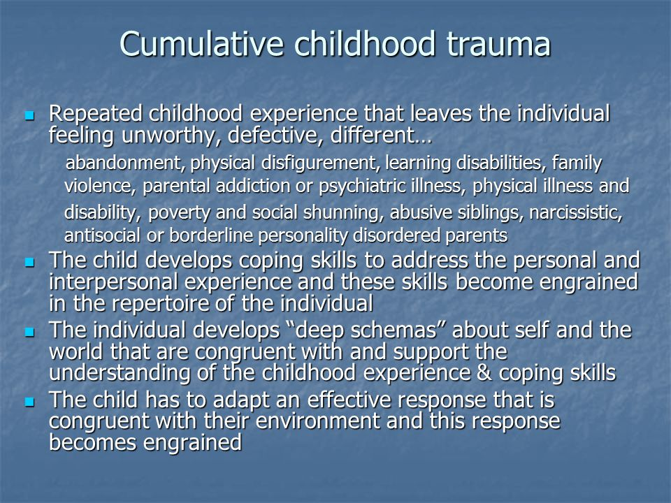 Cumulative childhood trauma Repeated childhood experience that leaves the individual feeling unworthy, defective, different… Repeated childhood experi