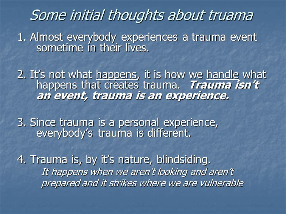 Some initial thoughts about truama 1. Almost everybody experiences a trauma event sometime in their lives. 2. It's not what happens, it is how we hand