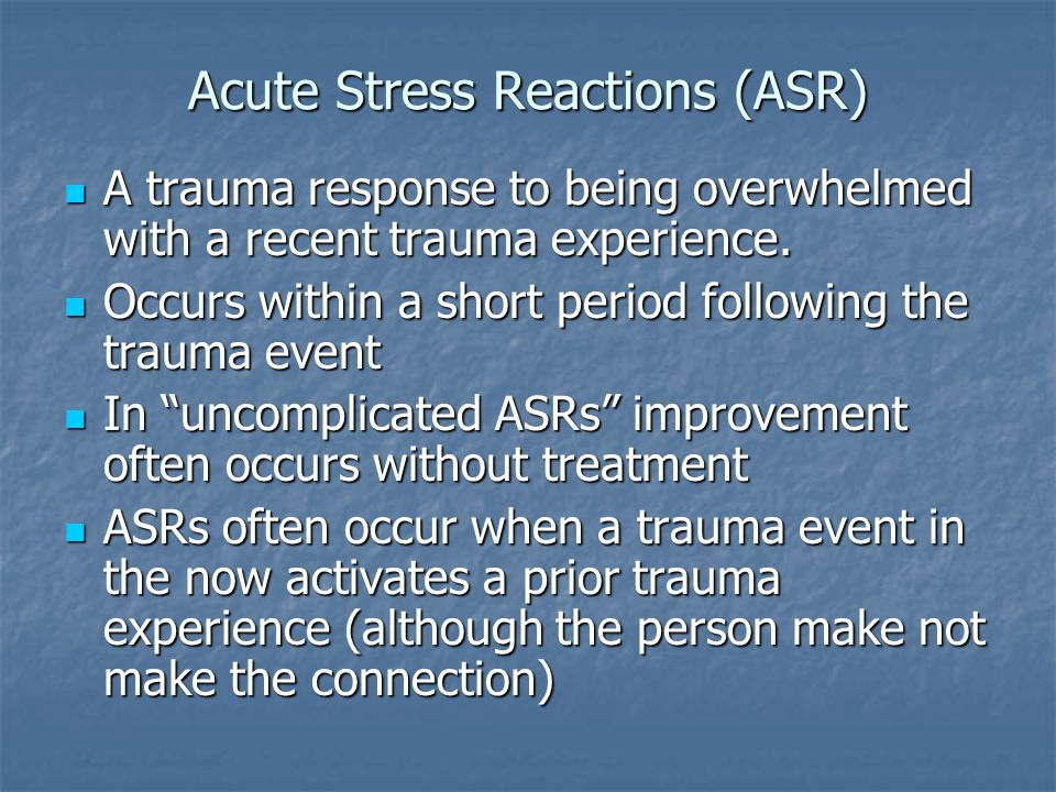 Acute Stress Reactions (ASR) A trauma response to being overwhelmed with a recent trauma experience. A trauma response to being overwhelmed with a rec