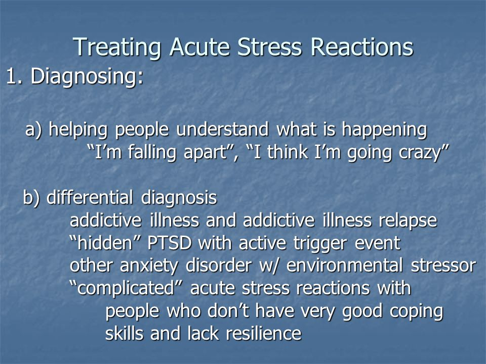 "Treating Acute Stress Reactions 1. Diagnosing: a) helping people understand what is happening a) helping people understand what is happening ""I'm fall"