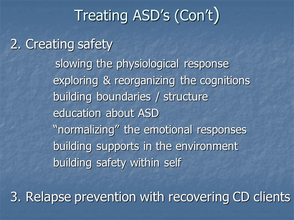 Treating ASD's (Con't ) 2. Creating safety slowing the physiological response slowing the physiological response exploring & reorganizing the cognitio