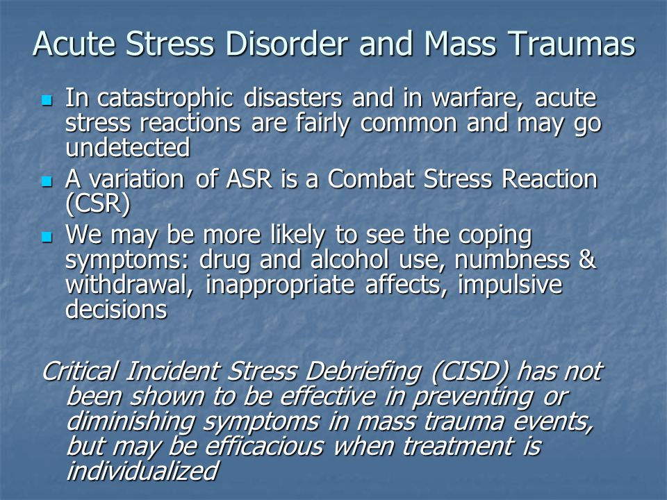 Acute Stress Disorder and Mass Traumas In catastrophic disasters and in warfare, acute stress reactions are fairly common and may go undetected In cat
