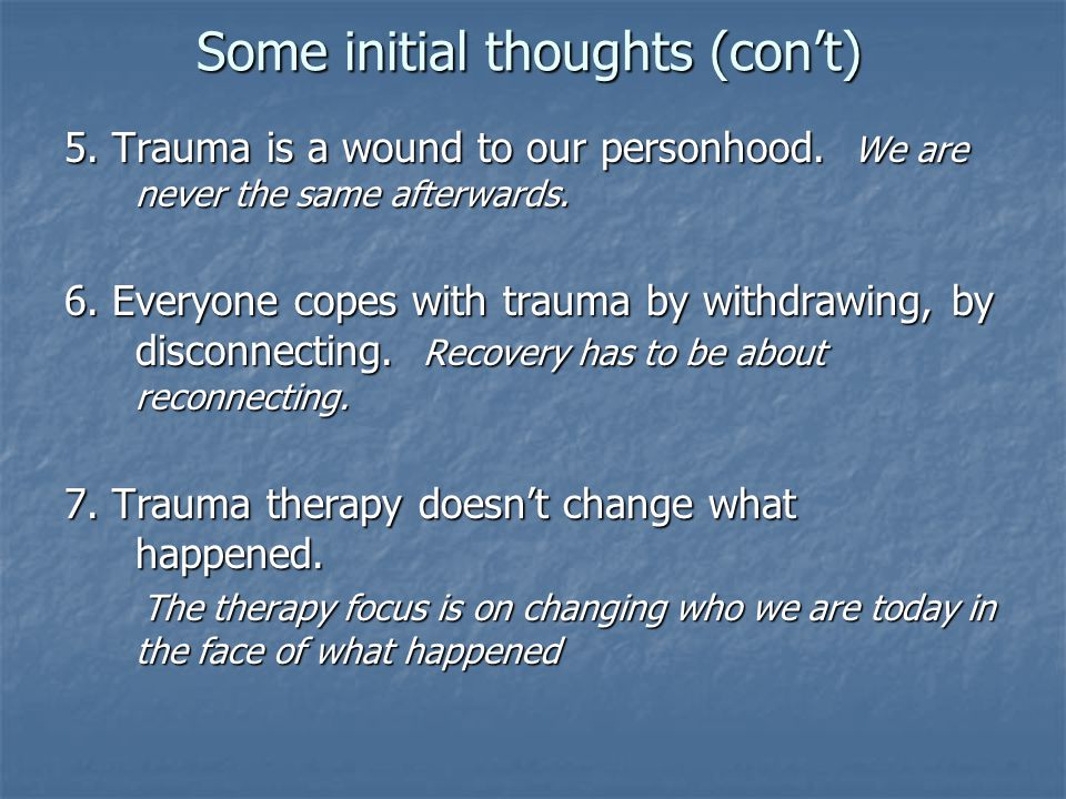 Some initial thoughts (con't) 5. Trauma is a wound to our personhood. We are never the same afterwards. 6. Everyone copes with trauma by withdrawing,