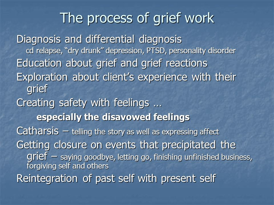 "The process of grief work Diagnosis and differential diagnosis cd relapse, ""dry drunk"" depression, PTSD, personality disorder cd relapse, ""dry drunk"""