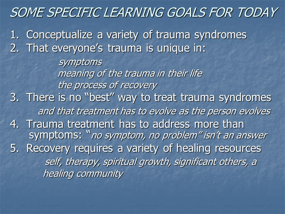 SOME SPECIFIC LEARNING GOALS FOR TODAY 1. Conceptualize a variety of trauma syndromes 2. That everyone's trauma is unique in: symptoms symptoms meanin