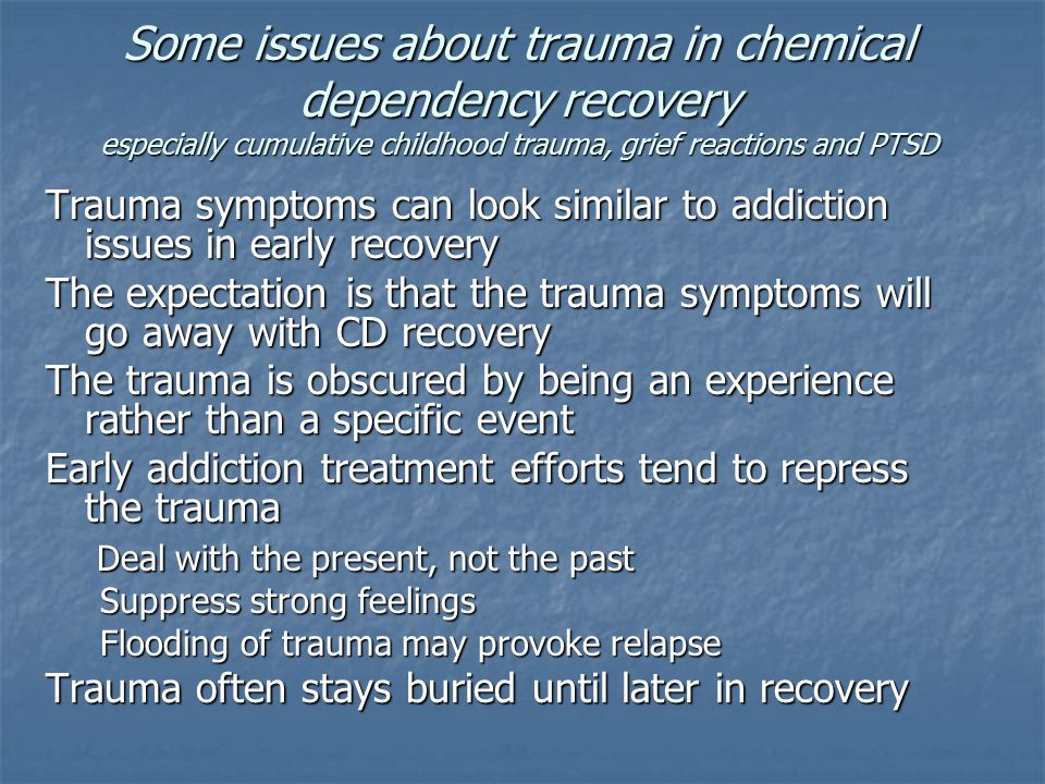 Some issues about trauma in chemical dependency recovery especially cumulative childhood trauma, grief reactions and PTSD Trauma symptoms can look sim