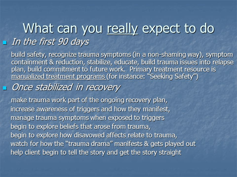 What can you really expect to do In the first 90 days In the first 90 days build safety, recognize trauma symptoms (in a non-shaming way), symptom con