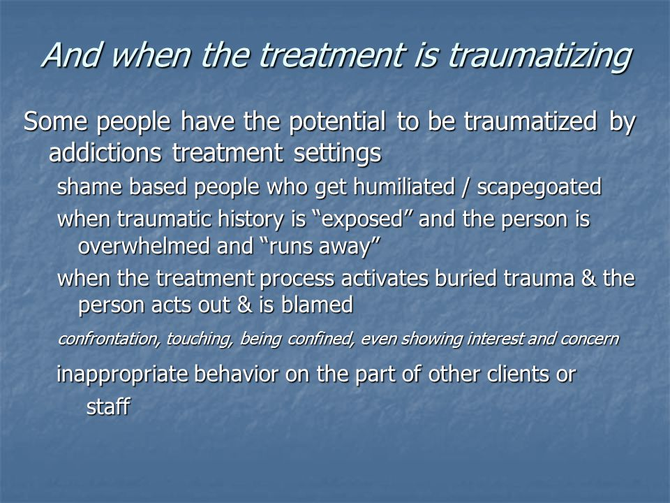 And when the treatment is traumatizing Some people have the potential to be traumatized by addictions treatment settings shame based people who get hu