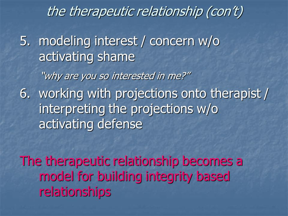 "the therapeutic relationship (con't) 5. modeling interest / concern w/o activating shame ""why are you so interested in me?"" ""why are you so interested"