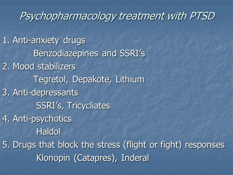 Psychopharmacology treatment with PTSD 1. Anti-anxiety drugs Benzodiazepines and SSRI's Benzodiazepines and SSRI's 2. Mood stabilizers Tegretol, Depak