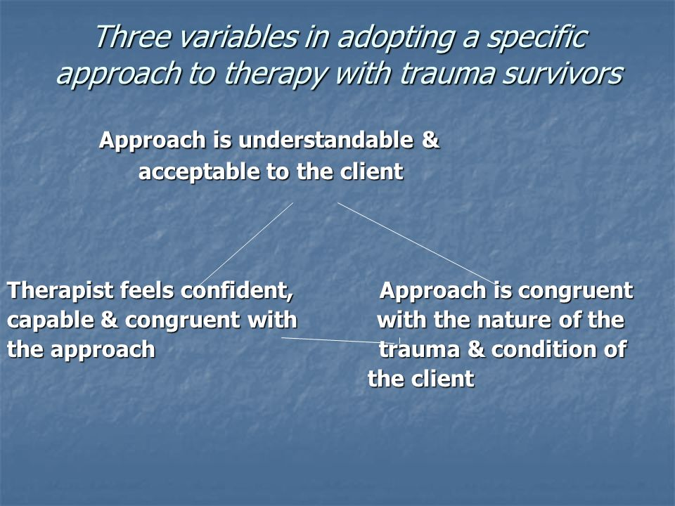 Three variables in adopting a specific approach to therapy with trauma survivors Approach is understandable & Approach is understandable & acceptable
