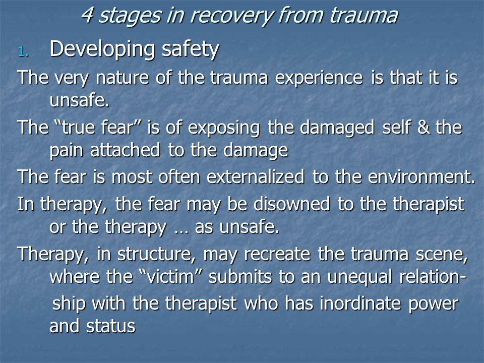 "4 stages in recovery from trauma 1. Developing safety The very nature of the trauma experience is that it is unsafe. The ""true fear"" is of exposing th"