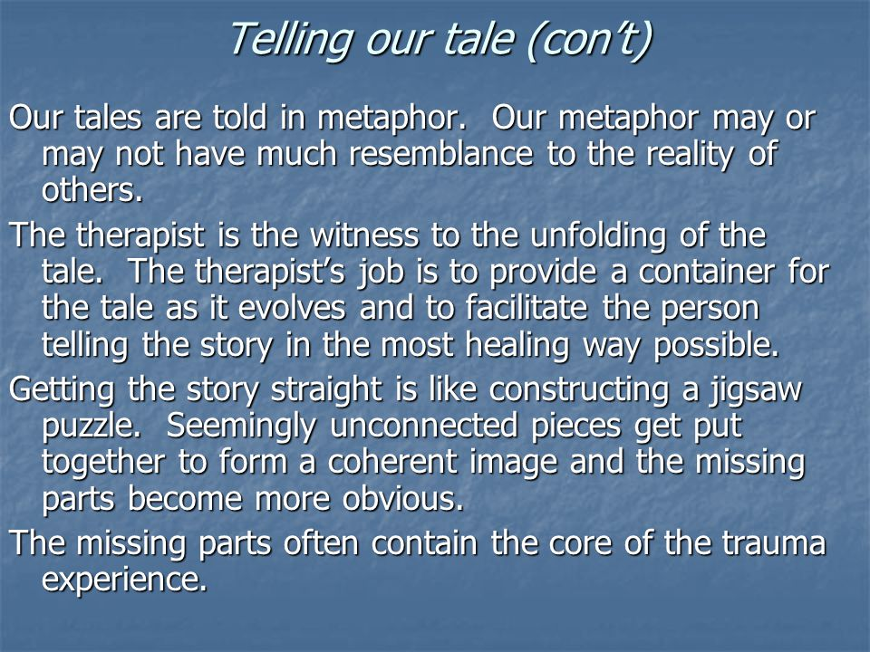 Telling our tale (con't) Our tales are told in metaphor. Our metaphor may or may not have much resemblance to the reality of others. The therapist is